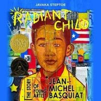 Radiant Child, the Story of Young Artist Jean-Michel Basquiat by Javaka Steptoe